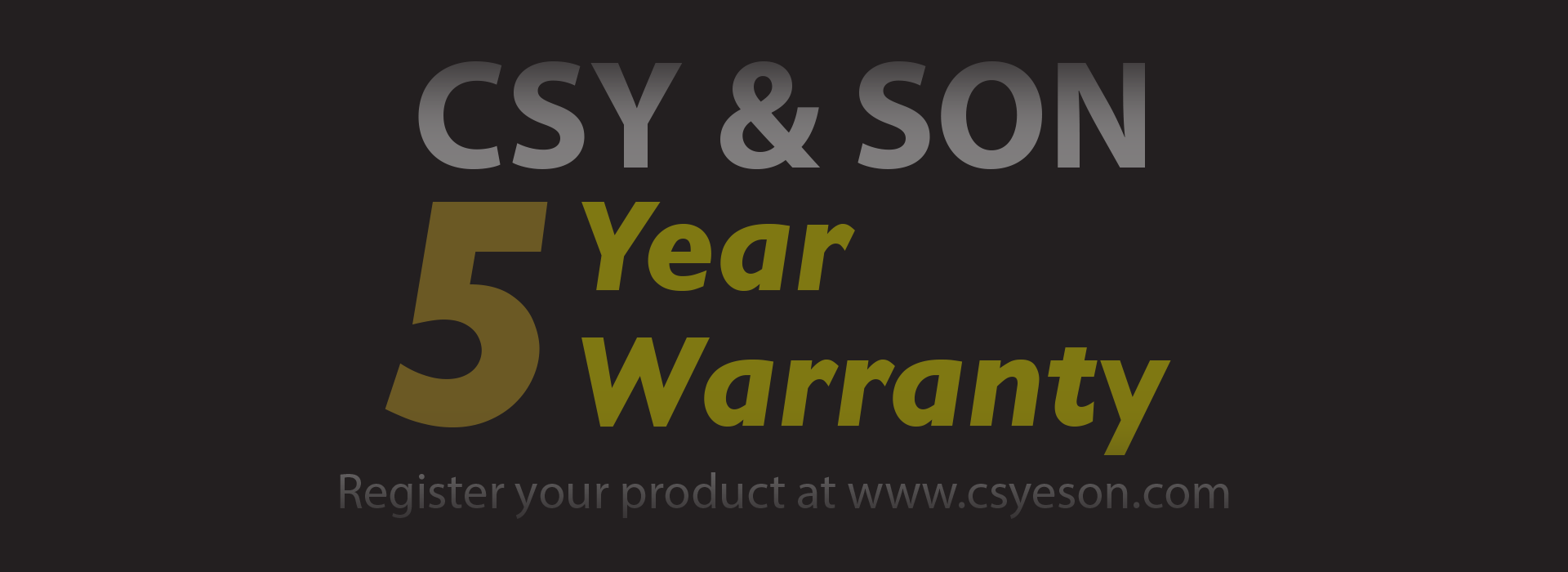 5 YEAR WARRANTY CSY & SON